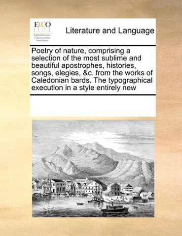 Poetry of nature, comprising a selection of the most sublime and beautiful apostrophes, histories, songs, elegies, &c. from the works of Caledonian ... execution in a style entirely new