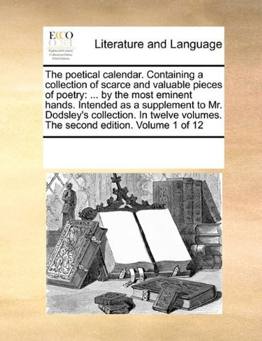 The poetical calendar. Containing a collection of scarce and valuable pieces of poetry: ... by the most eminent hands. Intended as a supplement to Mr. ... volumes. The second edition. Volume 1 of 12
