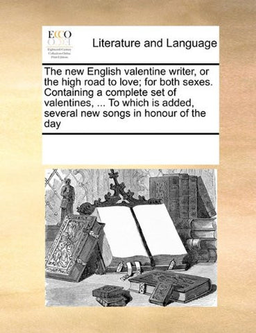 The new English valentine writer, or the high road to love; for both sexes. Containing a complete set of valentines, ... To which is added, several new songs in honour of the day