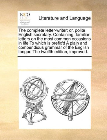 The complete letter-writer; or, polite English secretary. Containing, familiar letters on the most common occasions in life.To which is prefix'd A ... English tongue The twelfth edition, improved.