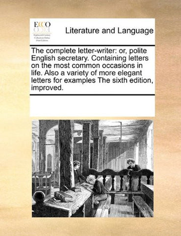 The complete letter-writer: or, polite English secretary. Containing letters on the most common occasions in life. Also a variety of more elegant letters for examples The sixth edition, improved.