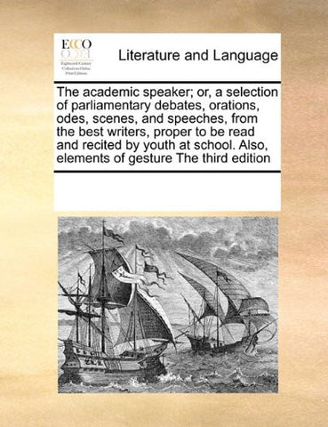 The academic speaker; or, a selection of parliamentary debates, orations, odes, scenes, and speeches, from the best writers, proper to be read and ... Also, elements of gesture The third edition