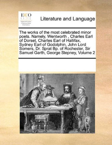 The works of the most celebrated minor poets. Namely, Wentworth , Charles Earl of Dorset, Charles Earl of Hallifax, Sydney Earl of Godolphin, John ... Sir Samuel Garth, George Stepney, Volume 2
