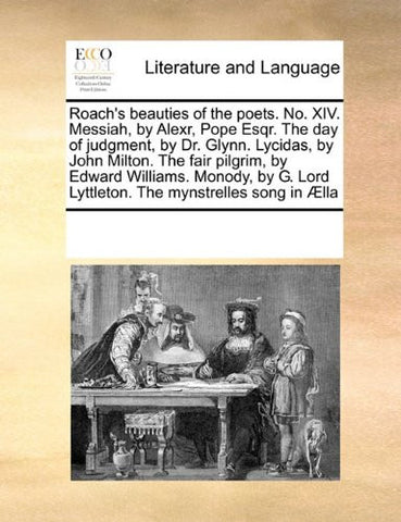 Roach's beauties of the poets. No. XIV. Messiah, by Alexr, Pope Esqr. The day of judgment, by Dr. Glynn. Lycidas, by John Milton. The fair pilgrim, by ... Lord Lyttleton. The mynstrelles song in Ælla