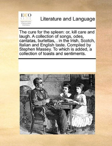 The cure for the spleen: or, kill care and laugh. A collection of songs, odes, cantatas, burlettas, .  in the Irish, Scotch, Italian and English ... added, a collection of toasts and sentiments.