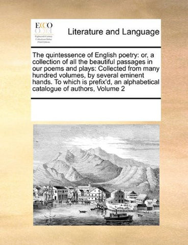 The quintessence of English poetry: or, a collection of all the beautiful passages in our poems and plays:  Collected from many hundred volumes, by ... alphabetical catalogue of authors,  Volume 2
