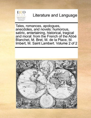 Tales, romances, apologues, anecdotes, and novels: humorous, satiric, entertaining, historical, tragical and moral: from the French of the Abbé ... M. Imbert, M. Saint Lambert.  Volume 2 of 2
