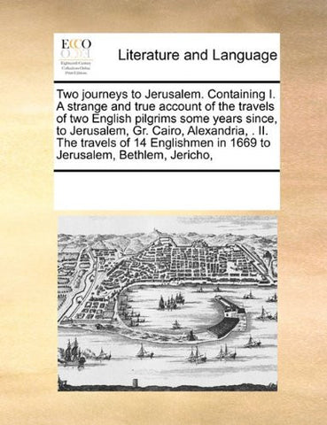 Two journeys to Jerusalem. Containing I. A strange and true account of the travels of two English pilgrims some years since,  to Jerusalem, Gr. Cairo, ... in 1669 to Jerusalem, Bethlem, Jericho,