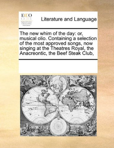 The new whim of the day: or, musical olio. Containing a selection of the most approved songs, now singing at the Theatres Royal, the Anacreontic, the Beef Steak Club,