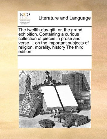 The twelfth-day-gift: or, the grand exhibition. Containing a curious collection of pieces in prose and verse ... on the important subjects of religion, morality, history The third edition.