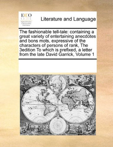 The fashionable tell-tale: containing a great variety of entertaining anecdotes and bons mots, expressive of the characters of persons of rank,  The ... letter from the late David Garrick,  Volume 1