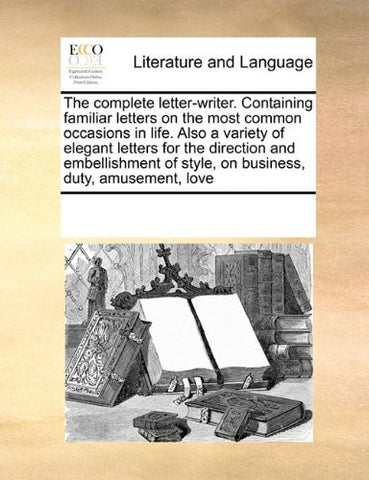 The complete letter-writer. Containing familiar letters on the most common occasions in life. Also a variety of elegant letters for the direction and ... of style, on business, duty, amusement, love