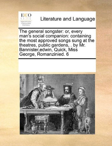 The general songster: or, every man's social companion: containing the most approved songs sung at the theatres, public gardens, . by Mr. Bannister,edwin, Quick,  Miss George, Romanzinied. 6