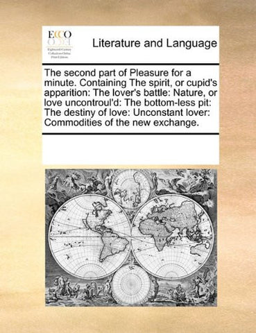 The second part of Pleasure for a minute. Containing The spirit, or cupid's apparition: The lover's battle: Nature, or love uncontroul'd: The ... lover: Commodities of the new exchange.