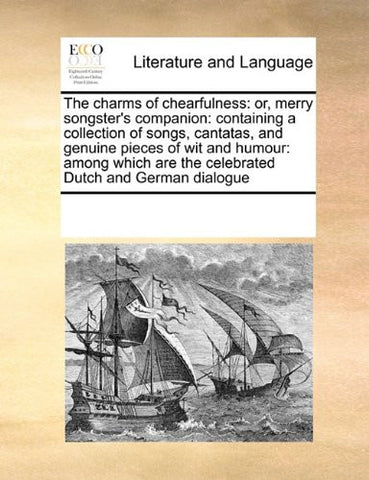 The charms of chearfulness: or, merry songster's companion: containing a collection of songs, cantatas, and genuine pieces of wit and humour: among which are the celebrated Dutch and German dialogue
