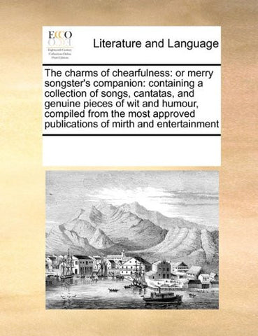 The charms of chearfulness: or merry songster's companion: containing a collection of songs, cantatas, and genuine pieces of wit and humour, compiled ... publications of mirth and entertainment