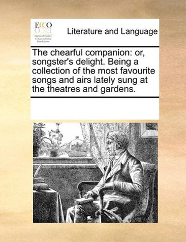 The chearful companion: or, songster's delight. Being a collection of the most favourite songs and airs lately sung at the theatres and gardens.