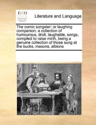 The comic songster: or laughing companion: a collection of humourous, droll, laughable,  songs, compiled to raise mirth, being a genuine collection of those sung at the bucks, masons, albions