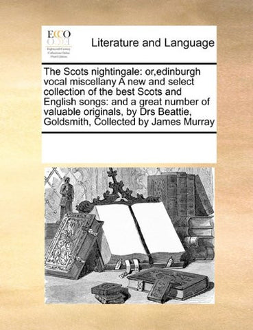 The Scots nightingale: or,edinburgh vocal miscellany A new and select collection of the best Scots and English songs:  and a great number of valuable ... Goldsmith,  Collected by James Murray