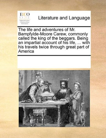 The life and adventures of Mr. Bampfylde-Moore Carew, commonly called the king of the beggars. Being an impartial account of his life, ... with his travels twice through great part of America