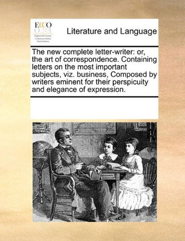 The new complete letter-writer: or, the art of correspondence. Containing letters on the most important subjects, viz. business,  Composed by writers ... their perspicuity and elegance of expression.