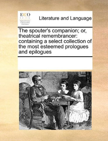 The spouter's companion; or, theatrical remembrancer: containing a select collection of the most esteemed prologues and epilogues