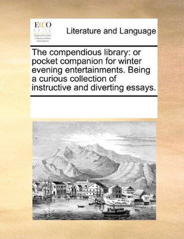 The compendious library: or pocket companion for winter evening entertainments. Being a curious collection of instructive and diverting essays.