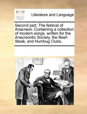Second part. The festival of Anacreon. Containing a collection of modern songs, written for the Anacreontic Society, the Beef-Steak, and Humbug Clubs.