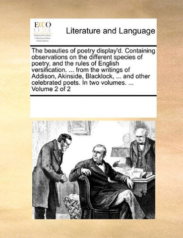 The beauties of poetry display'd. Containing observations on the different species of poetry, and the rules of English versification. ... from the ... poets. In two volumes. ...  Volume 2 of 2