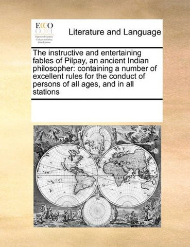 The instructive and entertaining fables of Pilpay, an ancient Indian philosopher: containing a number of excellent rules for the conduct of persons of all ages, and in all stations