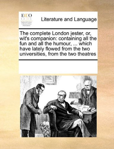 The complete London jester, or, wit's companion: containing all the fun and all the humour, ... which have lately flowed from the two universities, from the two theatres