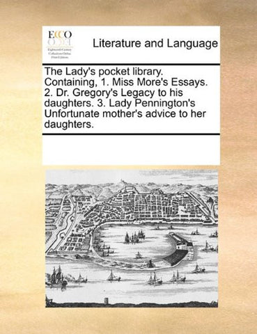 The Lady's pocket library. Containing, 1. Miss More's Essays. 2. Dr. Gregory's Legacy to his daughters. 3. Lady Pennington's Unfortunate mother's advice to her daughters.