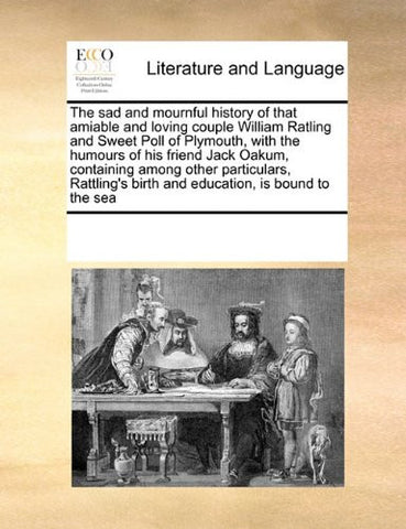 The sad and mournful history of that amiable and loving couple William Ratling and Sweet Poll of Plymouth, with the humours of his friend Jack Oakum, ... birth and education, is bound to the sea