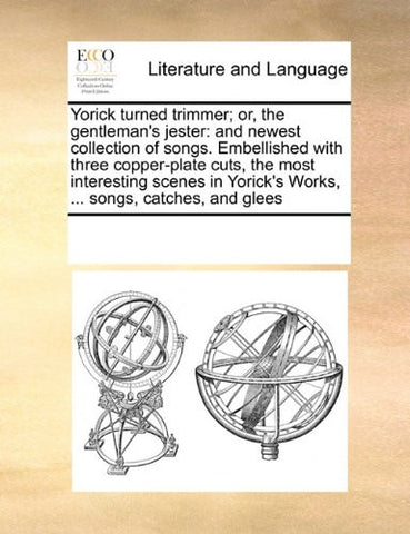 Yorick turned trimmer; or, the gentleman's jester: and newest collection of songs. Embellished with three copper-plate cuts, the most interesting ... Yorick's Works, ... songs, catches, and glees