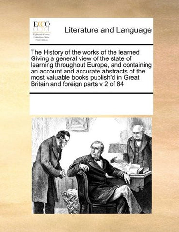 The History of the works of the learned Giving a general view of the state of learning throughout Europe, and containing an account and accurate ... in Great Britain and foreign parts v 2 of 84