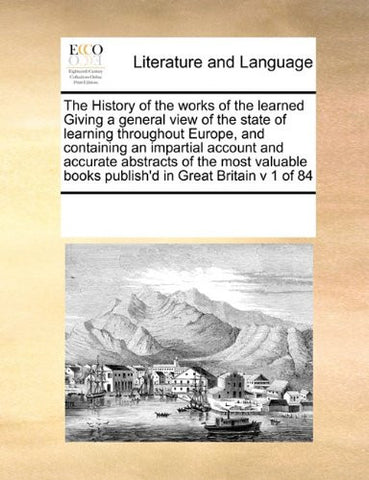 The History of the works of the learned Giving a general view of the state of learning throughout Europe, and containing an impartial account and ... books publish'd in Great Britain v 1 of 84