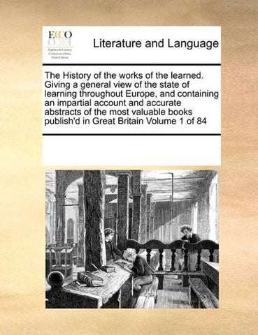 The History of the works of the learned. Giving a general view of the state of learning throughout Europe, and containing an impartial account and ... publish'd in Great Britain Volume 1 of 84