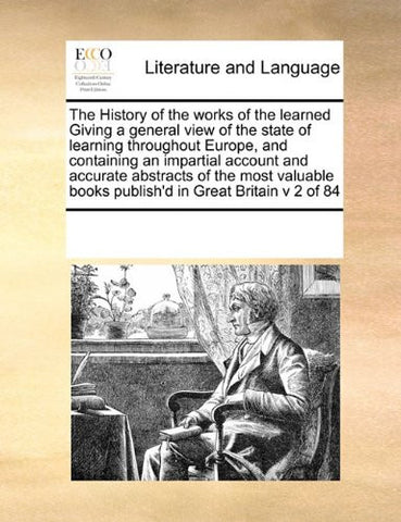 The History of the works of the learned Giving a general view of the state of learning throughout Europe, and containing an impartial account and ... books publish'd in Great Britain v 2 of 84