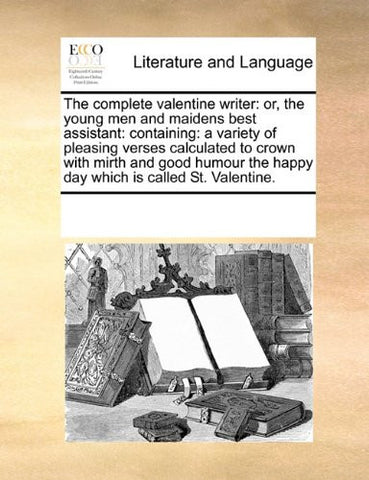 The complete valentine writer: or, the young men and maidens best assistant: containing: a variety of pleasing verses calculated to crown with mirth ... the happy day which is called St. Valentine.