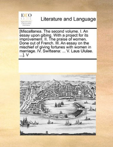 [Miscellanea. The second volume. I. An essay upon gibing. With a project for its improvement. II. The praise of women. Done out of French. III. An ... IV. Swifteana: ... V. Laus Ululae. ...].  V