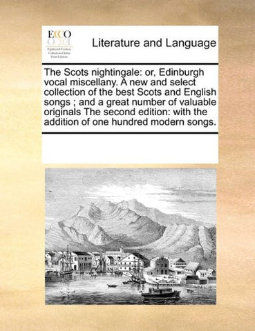 The Scots nightingale: or, Edinburgh vocal miscellany. A new and select collection of the best Scots and English songs; and a great number of valuable ... the addition of one hundred modern songs.