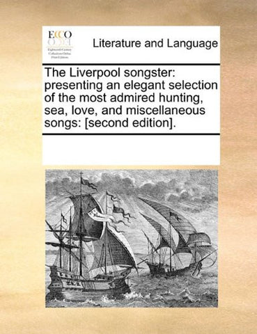 The Liverpool songster: presenting an elegant selection of the most admired hunting, sea, love, and miscellaneous songs: [second edition].