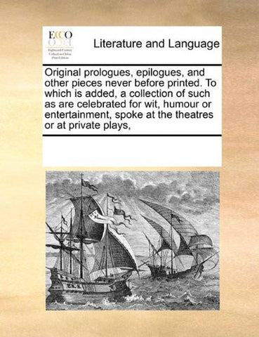 Original prologues, epilogues, and other pieces never before printed. To which is added, a collection of such as are celebrated for wit, humour or ... spoke at the theatres or at private plays,