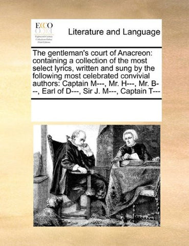 The gentleman's court of Anacreon: containing a collection of the most select lyrics, written and sung by the following most celebrated convivial ... B---, Earl of D---, Sir J. M---, Captain T---