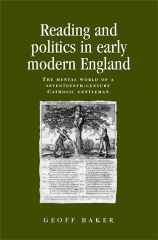Reading and Politics in Early Modern England: The Mental World of a Seventeenth-century Catholic Gentleman (Politics Culture and Society in Early Modern Britain MUP)