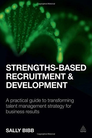 Strengths-Based Recruitment and Development: A Practical Guide to Transforming Talent Management Strategy for Business Results