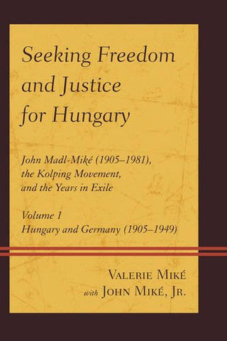 Seeking Freedom and Justice for Hungary: John Madl-Miké (1905-1981), the Kolping Movement, and the Years in Exile (Hungary and Germany (1905-1949)) (Volume 1)