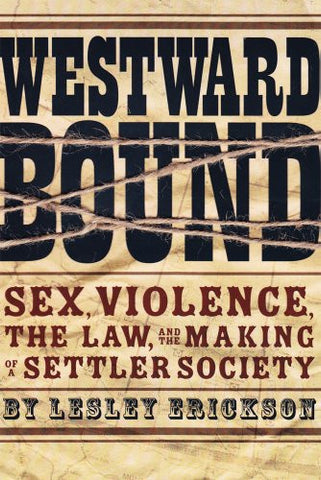 Westward Bound: Sex, Violence, the Law, and the Making of a Settler Society (Law and Society Series    Published in association with the Osgoode Society for Canadian Legal History)