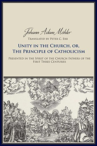 Unity in the Church, or, The Principles of Catholicism: Presented in the Spirit of the Church Fathers of the First Three Centuries