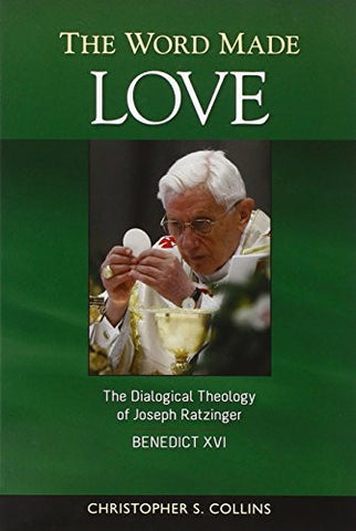 The Word Made Love: The Dialogical Theology of Joseph Ratzinger / Benedict XVI